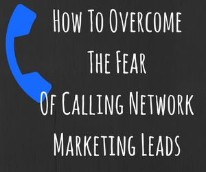 How To Overcome The Fear Of Calling Network Marketing Leads